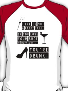 Life is not a fairy tale if you lose your shoe at midnight you're drunk! T-Shirt