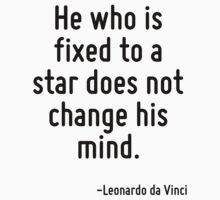 He who is fixed to a star does not change his mind. by Quotr