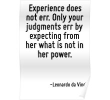 Experience does not err. Only your judgments err by expecting from her what is not in her power. Poster