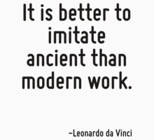 It is better to imitate ancient than modern work. by Quotr