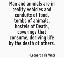Man and animals are in reality vehicles and conduits of food, tombs of animals, hostels of Death, coverings that consume, deriving life by the death of others. by Quotr
