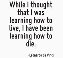 While I thought that I was learning how to live, I have been learning how to die. by Quotr