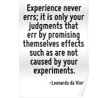 Experience never errs; it is only your judgments that err by promising themselves effects such as are not caused by your experiments. Poster