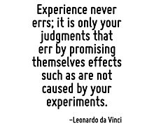 Experience never errs; it is only your judgments that err by promising themselves effects such as are not caused by your experiments. Photographic Print