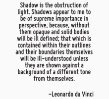 Shadow is the obstruction of light. Shadows appear to me to be of supreme importance in perspective, because, without them opaque and solid bodies will be ill defined; that which is contained within  by Quotr