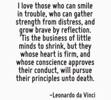 I love those who can smile in trouble, who can gather strength from distress, and grow brave by reflection. 'Tis the business of little minds to shrink, but they whose heart is firm, and whose consci by Quotr