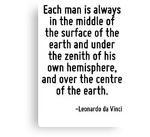 Each man is always in the middle of the surface of the earth and under the zenith of his own hemisphere, and over the centre of the earth. Canvas Print