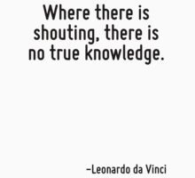 Where there is shouting, there is no true knowledge. by Quotr