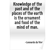 Knowledge of the past and of the places of the earth is the ornament and food of the mind of man. Poster