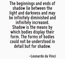 The beginnings and ends of shadow lie between the light and darkness and may be infinitely diminished and infinitely increased. Shadow is the means by which bodies display their form. The forms of bo by Quotr