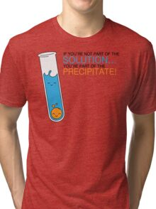 If you're not part of the Solution, you're part of the Precipitate! Tri-blend T-Shirt