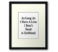 As Long As I Have A Lion I Don't Need A Girlfriend  Framed Print