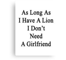 As Long As I Have A Lion I Don't Need A Girlfriend  Canvas Print