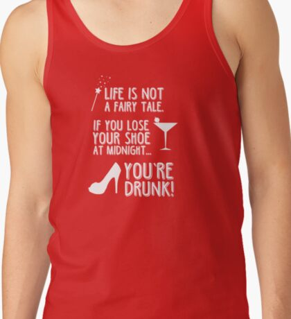 Life is not a fairy tale if you lose your shoe at midnight you're drunk! Tank Top