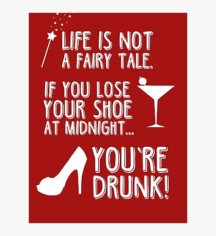 Life is not a fairy tale if you lose your shoe at midnight you're drunk! Photographic Print
