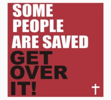 SOME PEOPLE ARE SAVED - GET OVER IT by tshirtchristian