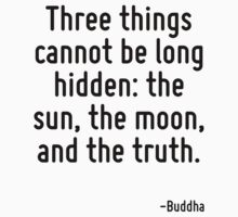 Three things cannot be long hidden: the sun, the moon, and the truth. by Quotr