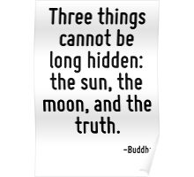 Three things cannot be long hidden: the sun, the moon, and the truth. Poster