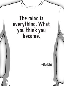 The mind is everything. What you think you become. T-Shirt