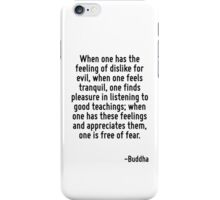 When one has the feeling of dislike for evil, when one feels tranquil, one finds pleasure in listening to good teachings; when one has these feelings and appreciates them, one is free of fear. iPhone Case/Skin