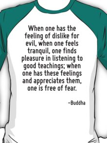 When one has the feeling of dislike for evil, when one feels tranquil, one finds pleasure in listening to good teachings; when one has these feelings and appreciates them, one is free of fear. T-Shirt