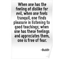 When one has the feeling of dislike for evil, when one feels tranquil, one finds pleasure in listening to good teachings; when one has these feelings and appreciates them, one is free of fear. Poster