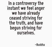 In a controversy the instant we feel anger we have already ceased striving for the truth, and have begun striving for ourselves. by Quotr