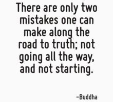 There are only two mistakes one can make along the road to truth; not going all the way, and not starting. by Quotr