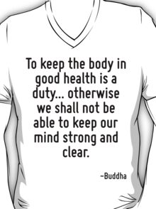 To keep the body in good health is a duty... otherwise we shall not be able to keep our mind strong and clear. T-Shirt