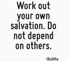 Work out your own salvation. Do not depend on others. by Quotr