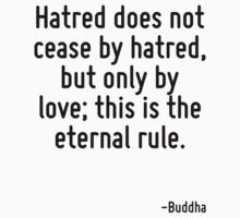Hatred does not cease by hatred, but only by love; this is the eternal rule. by Quotr