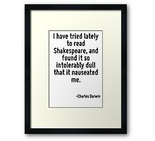 I have tried lately to read Shakespeare, and found it so intolerably dull that it nauseated me. Framed Print