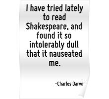 I have tried lately to read Shakespeare, and found it so intolerably dull that it nauseated me. Poster