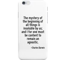 The mystery of the beginning of all things is insoluble by us; and I for one must be content to remain an agnostic. iPhone Case/Skin