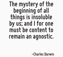 The mystery of the beginning of all things is insoluble by us; and I for one must be content to remain an agnostic. by Quotr