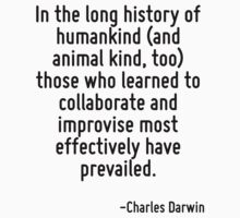 In the long history of humankind (and animal kind, too) those who learned to collaborate and improvise most effectively have prevailed. by Quotr