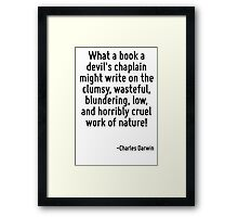 What a book a devil's chaplain might write on the clumsy, wasteful, blundering, low, and horribly cruel work of nature! Framed Print