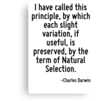 I have called this principle, by which each slight variation, if useful, is preserved, by the term of Natural Selection. Canvas Print