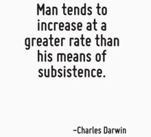 Man tends to increase at a greater rate than his means of subsistence. by Quotr