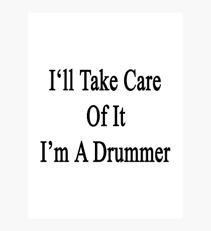 I'll Take Care Of It I'm A Drummer  Photographic Print