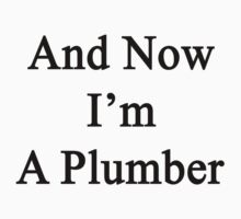 And Now I'm A Plumber  by supernova23