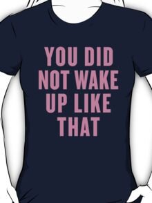 You Did Not Wake Up Like That T-Shirt