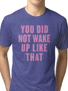 You Did Not Wake Up Like That Tri-blend T-Shirt