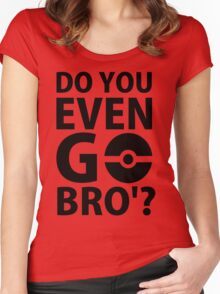 do you even go bro ?(2) Women's Fitted Scoop T-Shirt
