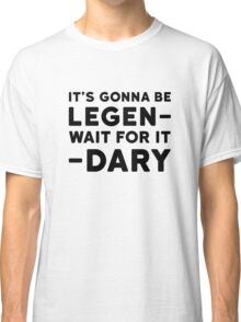 Legendary Funny How i met your mother Barney Stinson Quote Party Classic T-Shirt
