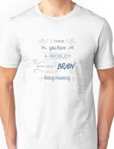 You Have a Problem with Your Brain Being Missing Unisex T-Shirt