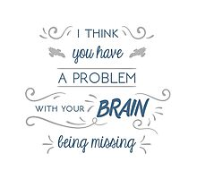 You Have a Problem with Your Brain Being Missing Photographic Print