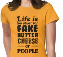 Life is too short for fake butter cheese or people Womens Fitted T-Shirt