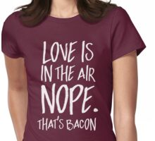 Love is in the air. Nope. That's bacon Womens Fitted T-Shirt