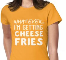Whatever... I'm getting Cheese Fries Womens Fitted T-Shirt